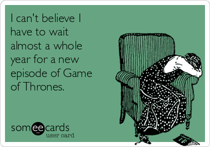 I can't believe I have to wait almost a whole year for a new episode of Game of Thrones.