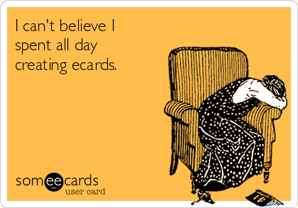I can't believe I spent all day creating ecards.