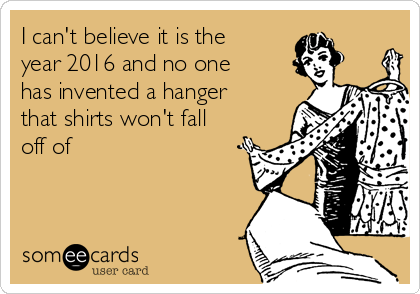 I can't believe it is the year 2016 and no one has invented a hanger that shirts won't fall off of