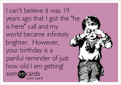 "I can't believe it was 19 years ago that I got the ""he is here"" call and my world became infinitely brighter.  However, your birthday is a    painful reminder of just how old I am getting!"