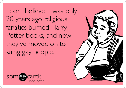 I can't believe it was only 20 years ago religious fanatics burned Harry Potter books, and now they've moved on to suing gay people.
