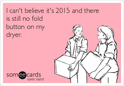 I can't believe it's 2015 and there is still no fold button on my dryer.