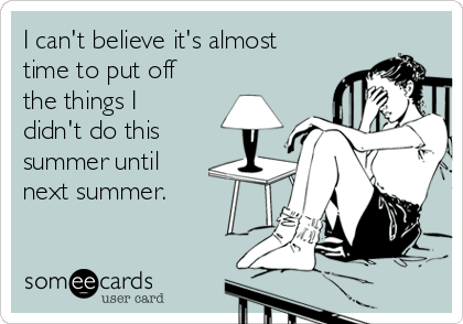 I can't believe it's almost time to put off the things I didn't do this summer until next summer.
