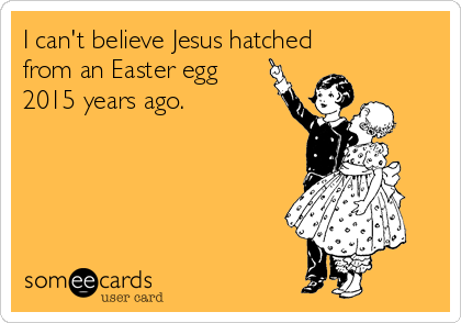 I can't believe Jesus hatched from an Easter egg 2015 years ago.