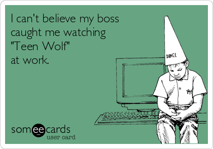 """I can't believe my boss  caught me watching  """"Teen Wolf""""  at work."""
