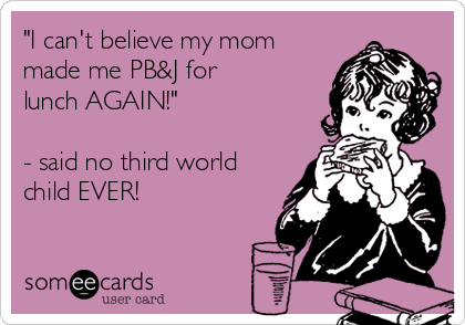 """I can't believe my mom made me PB&J for lunch AGAIN!""  - said no third world child EVER!"
