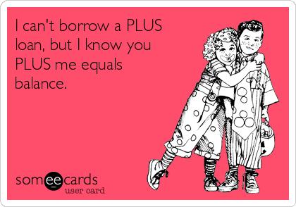 I can't borrow a PLUS loan, but I know you PLUS me equals balance.