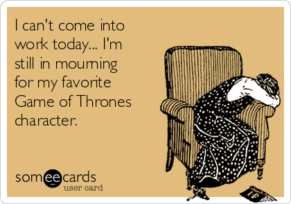 I can't come into work today... I'm still in mourning for my favorite Game of Thrones character.