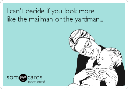 I can't decide if you look more like the mailman or the yardman...