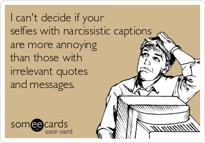 I can't decide if your selfies with narcissistic captions are more annoying than those with irrelevant quotes and messages.