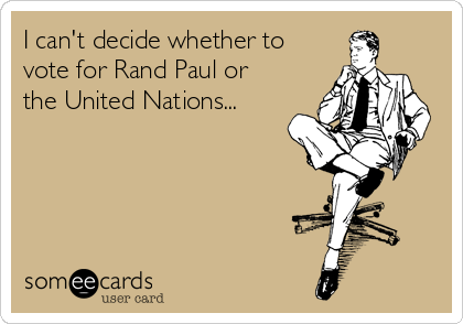 I can't decide whether to vote for Rand Paul or the United Nations...