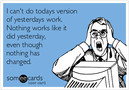 I can't do todays version of yesterdays work. Nothing works like it did yesterday, even though nothing has changed.