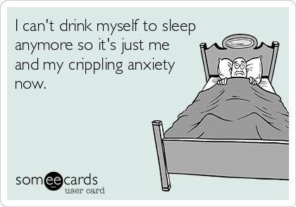I can't drink myself to sleep anymore so it's just me and my crippling anxiety now.
