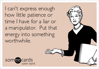I can't express enough how little patience or time I have for a liar or a manipulator.  Put that energy into something worthwhile.