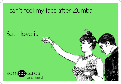 I can't feel my face after Zumba.   But I love it.