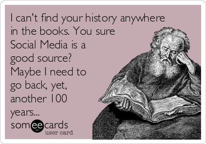 I can't find your history anywhere in the books. You sure Social Media is a good source? Maybe I need to go back, yet, another 100 years...
