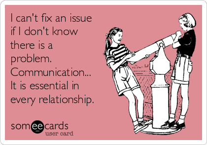 I can't fix an issue if I don't know there is a problem.  Communication...  It is essential in every relationship.