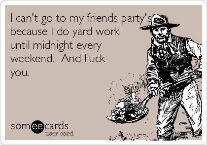 I can't go to my friends party's, because I do yard work until midnight every weekend.  And Fuck you.