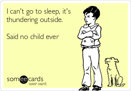 I can't go to sleep, it's thundering outside.  Said no child ever