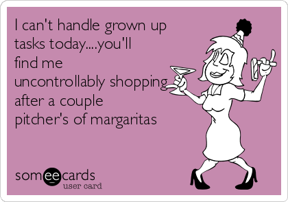 I can't handle grown up tasks today....you'll find me uncontrollably shopping after a couple pitcher's of margaritas