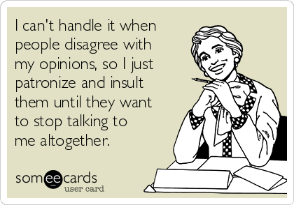 I can't handle it when people disagree with my opinions, so I just patronize and insult them until they want to stop talking to me altogether.