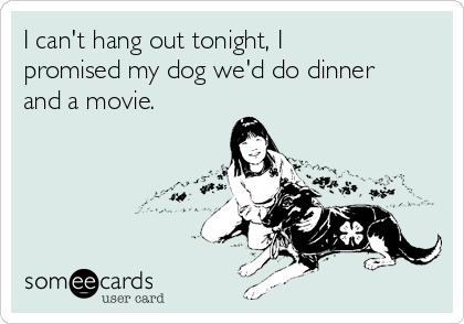 I can't hang out tonight, I promised my dog we'd do dinner and a movie.