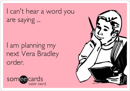 I can't hear a word you are saying ...   I am planning my next Vera Bradley order.