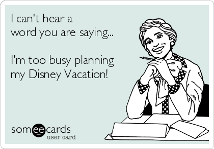 I can't hear a  word you are saying...  I'm too busy planning my Disney Vacation!