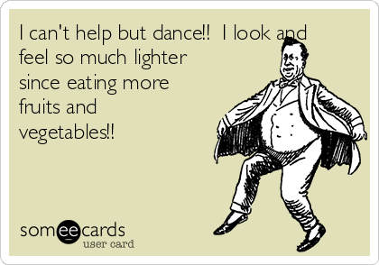 I can't help but dance!!  I look and feel so much lighter since eating more fruits and vegetables!!