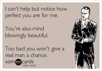 I can't help but notice how perfect you are for me.  You're also mind blowingly beautiful.  Too bad you won't give a real man a chance.
