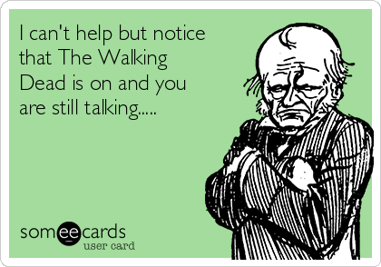 I can't help but notice that The Walking Dead is on and you are still talking.....