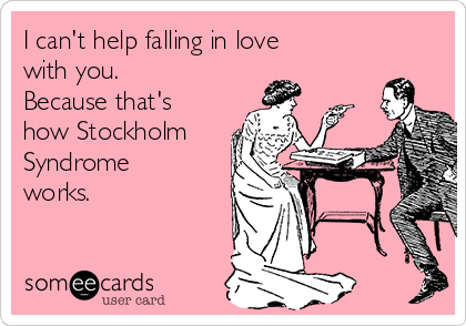 I can't help falling in love with you. Because that's how Stockholm Syndrome works.