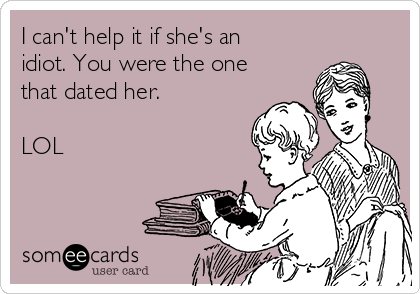 I can't help it if she's an idiot. You were the one that dated her.   LOL
