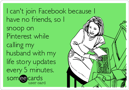 I can't join Facebook because I have no friends, so I snoop on Pinterest while calling my husband with my life story updates every 5 minutes.