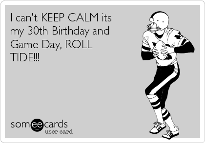 I cant KEEP CALM its my 30th Birthday and Game Day ROLL TIDE