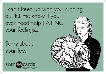 I can't keep up with you running, but let me know if you ever need help EATING your feelings...  Sorry about your loss.