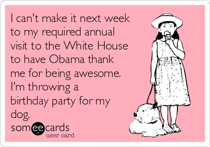 I can't make it next week to my required annual visit to the White House to have Obama thank me for being awesome. I'm throwing a birthday party for my dog.