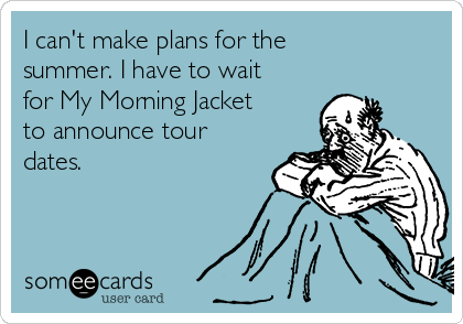 I can't make plans for the summer. I have to wait for My Morning Jacket to announce tour dates.