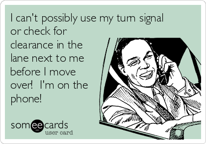 I can't possibly use my turn signal or check for clearance in the lane next to me before I move over!  I'm on the phone!