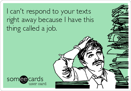 I can't respond to your texts right away because I have this thing called a job.