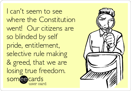I can't seem to see where the Constitution went!  Our citizens are so blinded by self pride, entitlement, selective rule making & greed, that we are losing true freedom.