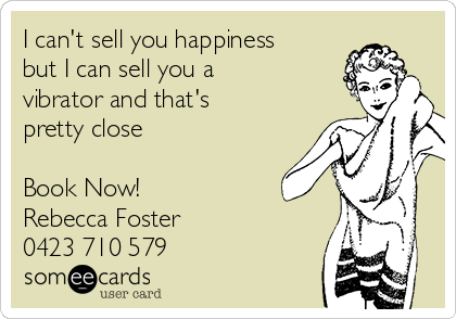 I can't sell you happiness but I can sell you a vibrator and that's pretty close  Book Now!  Rebecca Foster 0423 710 579