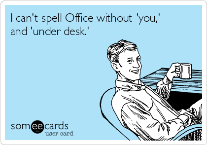 I can't spell Office without 'you,' and 'under desk.'
