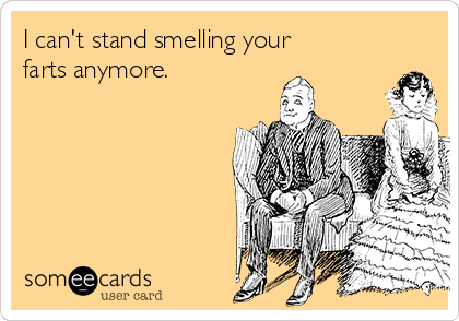 I can't stand smelling your farts anymore.