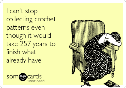 I can't stop collecting crochet patterns even though it would take 257 years to finish what I already have.