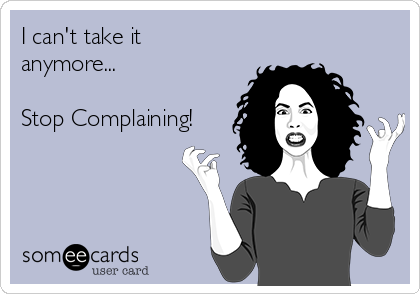 I can't take it anymore...  Stop Complaining!