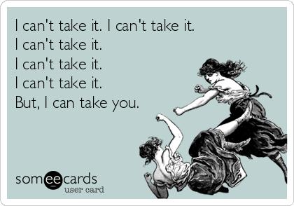 I can't take it. I can't take it.  I can't take it.  I can't take it.  I can't take it.  But, I can take you.