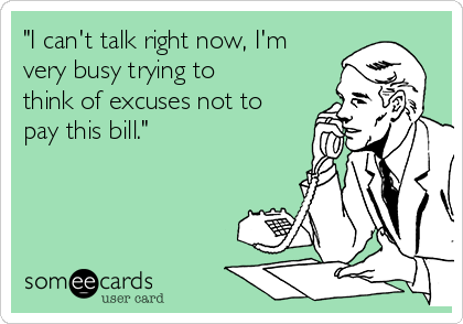 """I can't talk right now, I'm very busy trying to think of excuses not to pay this bill."""