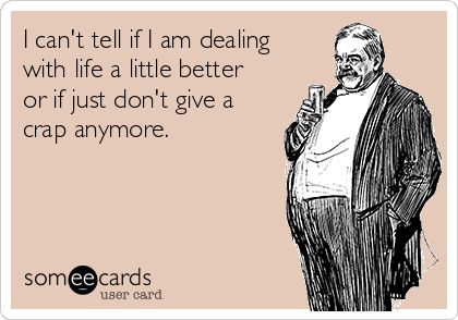 I can't tell if I am dealing with life a little better or if just don't give a crap anymore.