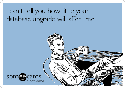 I can't tell you how little your database upgrade will affect me.